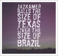 Jazkamer - Balls The Size Of Texas, Liver The Size Of Brazil
