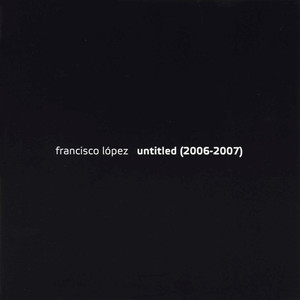 Francisco Lopez - Untitled (2006 - 2007)